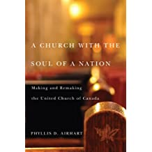 A Church with the Soul of a Nation: Making and Remaking the United Church of Canada (McGill-Queen's Studies in the History of Religion)