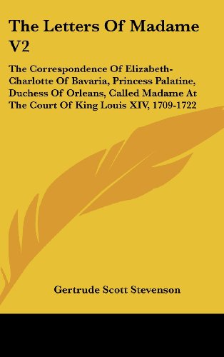 e V2: The Correspondence of Elizabeth-Charlotte of Bavaria, Princess Palatine, Duchess of Orleans, Called Madame at the Cour (Princess Palatine)