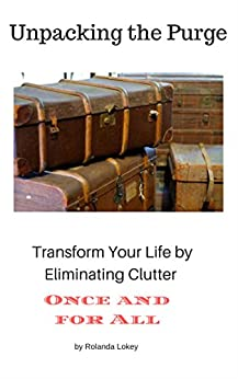 Unpacking the Purge: Transform Your Life by Eliminating Clutter Once and for All by [Lokey, Rolanda]