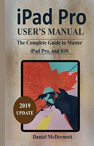 iPAD PRO USER'S MANUAL: The Complete Guide to Master iPad Pro, and iOS