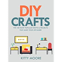 DIY Crafts (2nd Edition): The 100 Most Popular Crafts & Projects That Make Your Life Easier, Keep You Entertained, And Help With Cleaning & Organizing!