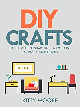 DIY Crafts (2nd Edition): The 100 Most Popular Crafts & Projects That Make Your Life Easier, Keep You Entertained, And Help With Cleaning & Organizing! by [Moore, Kitty]