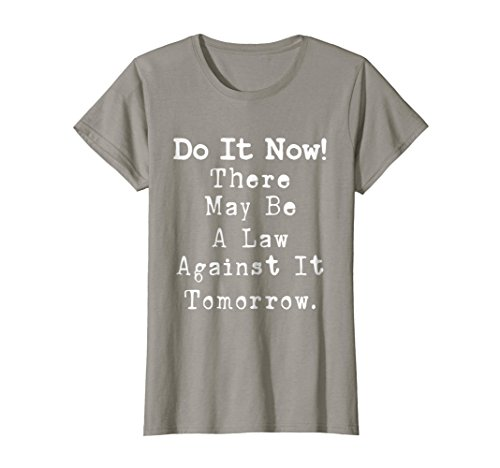 Womens Do It Now There May Be a Law Against it Tomorrow T-Shirt Large Slate