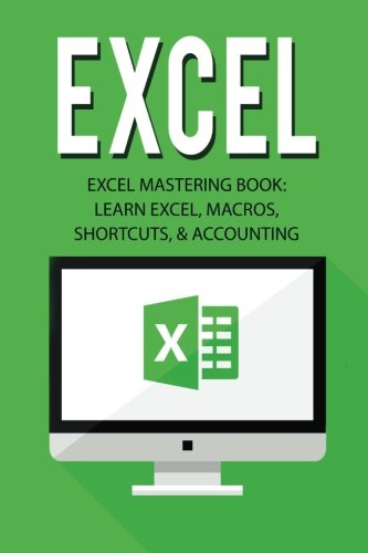Excel: Excel Mastering Book: Learn Excel, Macros, Shortcuts, and Accounting (Excel Beginners Guide, Excel Mastering, Exc