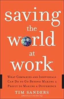 Saving the World at Work: What Companies and Individuals Can Do to Go Beyond Making a Profit to Making a Difference by [Sanders, Tim]