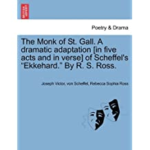 """The Monk of St. Gall. a Dramatic Adaptation [In Five Acts and in Verse] of Scheffel's """"Ekkehard."""" by R. S. Ross."""
