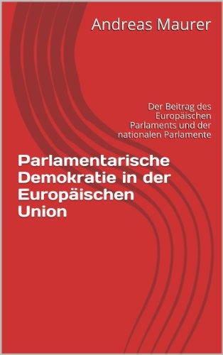Parlamentarische Demokratie in der Europäischen Union: Der Beitrag des Europäischen Parlaments und der nationalen Parlamente (German Edition)