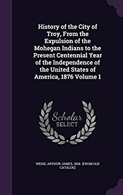 History of the City of Troy, from the Expulsion of the Mohegan Indians to the Present Centennial Year of the Independence of the United States of America, 1876 Volume 1