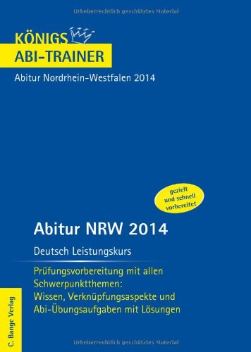 Abitur Nordrhein-Westfalen 2014 - Deutsch Leistungskurs: Prüfungsvorbereitung mit allen Schwerpunktthemen: Wissen, Verknüpfungsaspekte und Abi-Übungsaufgaben mit Lösungen