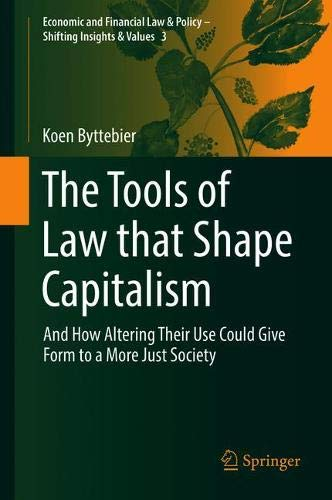 The Tools of Law that Shape Capitalism: And How Altering Their Use Could Give Form to a More Just Society (Economic and Financial Law & Policy - Shifting Insights & Values) (Form Rechts)