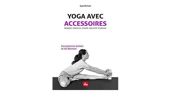 Yoga avec accessoires : Les postures assises et les flexions ...
