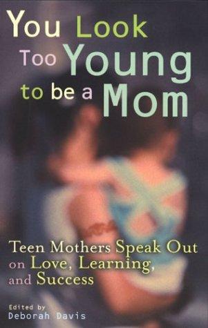 You Look Too Young to Be a Mom: Teen Mothers Speak Out on Love, Learning, and Success