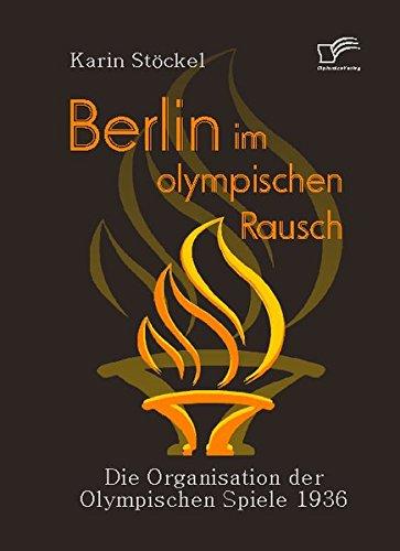 Berlin im olympischen Rausch. Die Organisation der Olympischen Spiele 1936