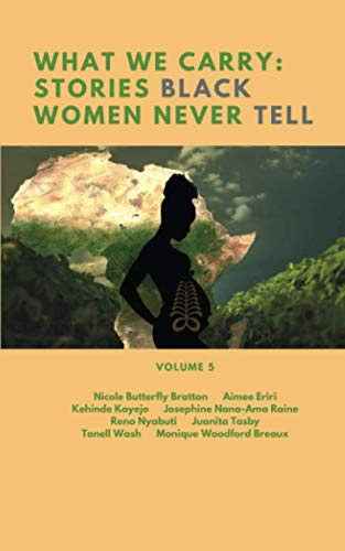 What We Carry: Stories Black Women Never Tell Volume 5: Stories Black Women Never Tell: Nicole Butterfly Bratton, Aimee Eriri, Kehinde Koyejo, ... Tasby, Tanell Wash, Monique Woodford Breaux
