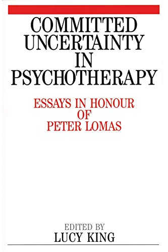 Committed Uncertainty In Psychotherapy  Essays In Honour Of Peter Lomas