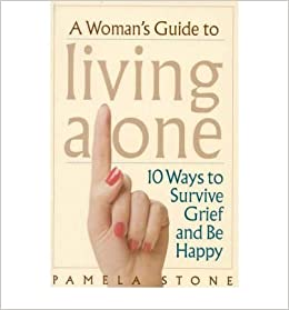 A Womans Guide to Living Alone: 10 Ways to Survive Grief and Be Happy