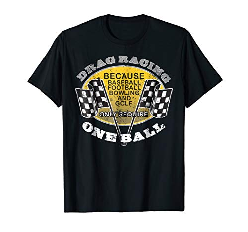 Drag Racing T Shirt Other Sports Require One Ball