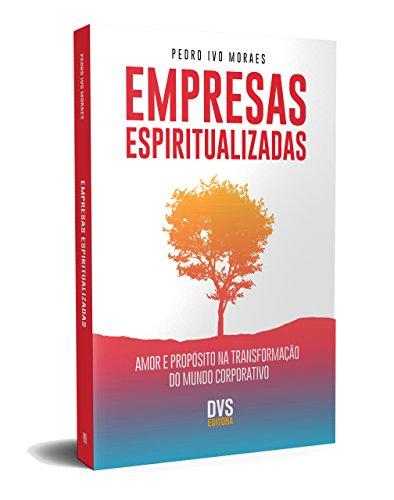 Empresas Espiritualizadas. Amor e Propósito na Transformação do Mundo Corporativo