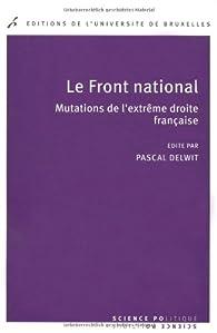 Le Front national. Mutations de l'extrême droite française par Pascal Delwit