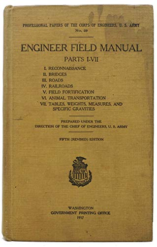ENGINEER FIELD MANUAL. Parts I - VII. I. Reconnaissance. II. Bridges. III. Roads. IV. Railroads. V. Field Fortification. VI. Animal Transportation. VII. Tables, Wieghts, Measures, and Specific Gravites. ()