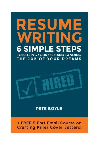 Resume Writing: 6 Simple Steps to Selling Yourself and Landing the Job of Your Dreams: +Free 5 Part Email Course on Crafting Killer Cover Letters!
