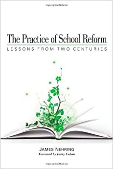The Practice of School Reform: Lessons from Two Centuries by Nehring, James (2009)