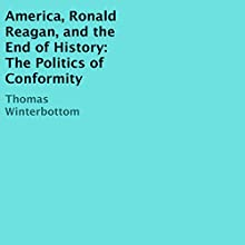 America, Ronald Reagan, and the End of History: The Politics of Conformity Audiobook by Thomas Winterbottom Narrated by William Bahl