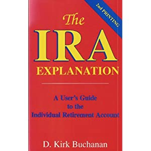 The IRA Explanation: A User's Guide to the Individual Retirement Account D. Kirk Buchanan