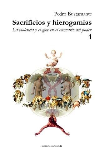 Sacrificios y hierogamias: La violencia y el goce en el escenario del poder 1 (Volume 1)  [Bustamante, Pedro] (Tapa Blanda)