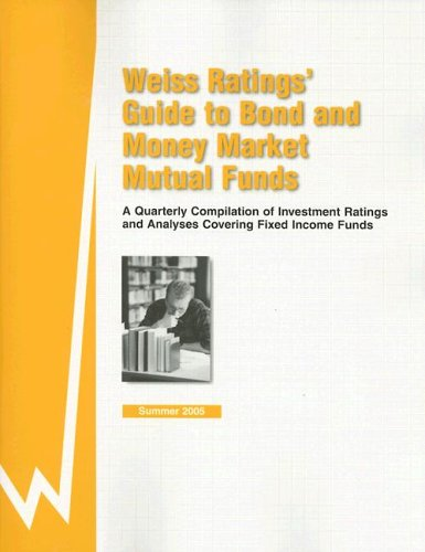 Weiss Rating's Guide to Bond and Money Market Mutual Funds: A Quarterly Compilation of Investment Ratings and Analyses Covering Fixed Income Funds : Summer 2005 by Weiss Ratings Inc