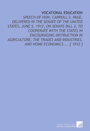 Vocational Education: Speech of Hon. Carroll S. Page, Delivered in the Senate of the United States, June 5, 1912, on Senate Bill 3, to Cooperate With ... Industries, and Home Economics ... [ 1912 ]