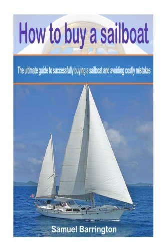 (How to buy a sailboat: The ultimate guide to successfully buying a sailboat and avoiding costly mistakes (Sailboat cruising, sailboat maintenance, ... reviews, sailboat construction, boat buying))