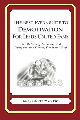 Download The Best Ever Guide to Demotivation for Leeds United Fans: How To Dismay, Dishearten and Disappoint Your Friends, Family and Staff pdf epub