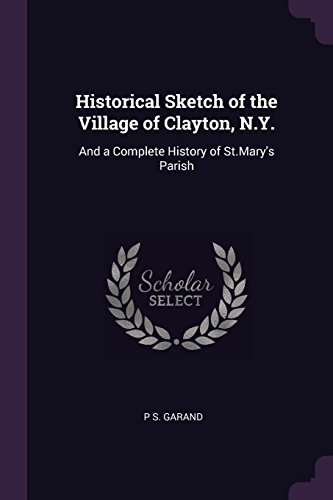 Historical Sketch of the Village of Clayton, N.Y.: And a Complete History of St.Mary's Parish