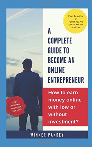 A Complete Guide To Become An Online Entrepreneur: How To Earn Money Online With Low Or Without investment? (Online Business Guide)