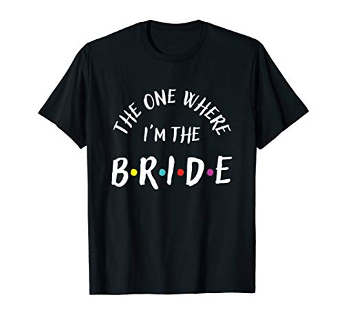 The One Where I'm The Bride Bachelorette Party T-Shirt