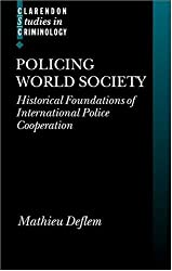 Policing World Society: Historical Foundations of International Police Cooperation (Clarendon Studies in Criminology)