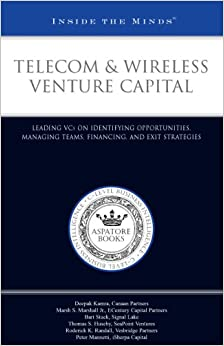 Telecom and Wireless Venture Capital: Leading VCs on Identifying Opportunities, Managing Teams, Financing, and Exit Strategies