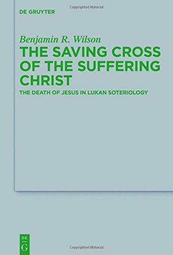 The Saving Cross of the Suffering Christ: The Death of Jesus in Lukan Soteriology (Beihefte Zur Zeitschrift Fur Die Neutestamentliche Wissenschaft)