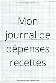 Mon journal de dépenses recettes: carnet de dépenses recettes, idéal pour suivre son compte bancaire et gérer ses dépenses et recettes. format: 15,24 cm sur 22,86 cm 101 pages cadeau idéal
