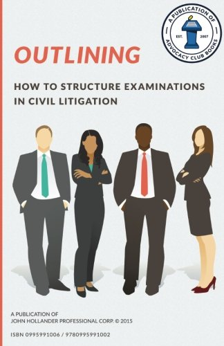 Outlining: How to structure examinations in civil litigation (Advocacy Club Books Series) (Volume 2)
