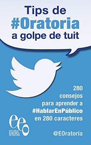 Tips de #Oratoria a golpe de tuit: 280 consejos para aprender a #HablarEnPúblico en 280 caracteres por Escuela Europea de Oratoria