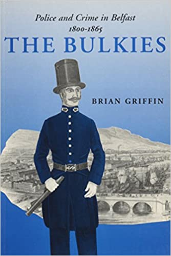 The Bulkies: Police and Crime in Belfast, 1800-1865 (Irish Legal History Society)