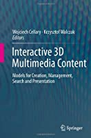 Interactive 3D Multimedia Content: Models for Creation, Management, Search and Presentation Front Cover