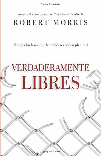 Verdaderamente libres: Rompa los lazos que le impiden vivir en plenitud (Spanish Edition) [Robert Morris] (Tapa Blanda)