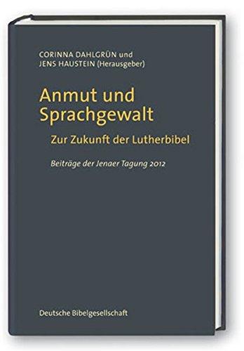 Anmut und Sprachgewalt: Zur Zukunft der Lutherbibel. Beiträge der Jenaer Tagung 2012