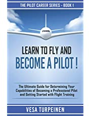 LEARN TO FLY AND BECOME A PILOT!: THE ULTIMATE GUIDE FOR DETERMINING YOUR CAPABILITIES OF BECOMING A PROFESSIONAL PILOT AND GETTING STARTED WITH FLIGHT TRAINING
