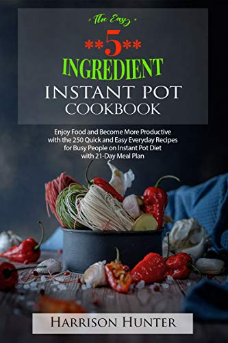 The Easy 5-Ingredient Instant Pot Cookbook 2019-2020: 250 Quick & Easy Everyday Recipes for Busy People on Instant Pot Diet with 21-Day Meal Plan ( Lose up to 30 Pounds in 3 Weeks) by Harrison Hunter