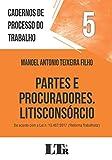 Cadernos de processo do trabalho, 5: Partes e procuradores, litisconsórcio: DE ACORDO COM A LEI N. 13.467/2017 ('REFORMA TRABALHISTA')