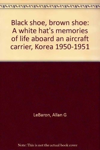 Black shoe, brown shoe: A white hat's memories of life aboard an aircraft carrier, Korea 1950-1951